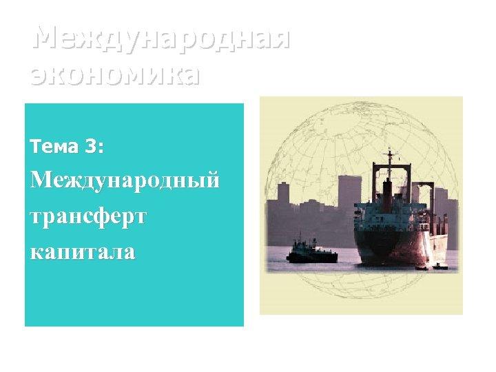 Международная экономика Тема 3: Международный трансферт капитала
