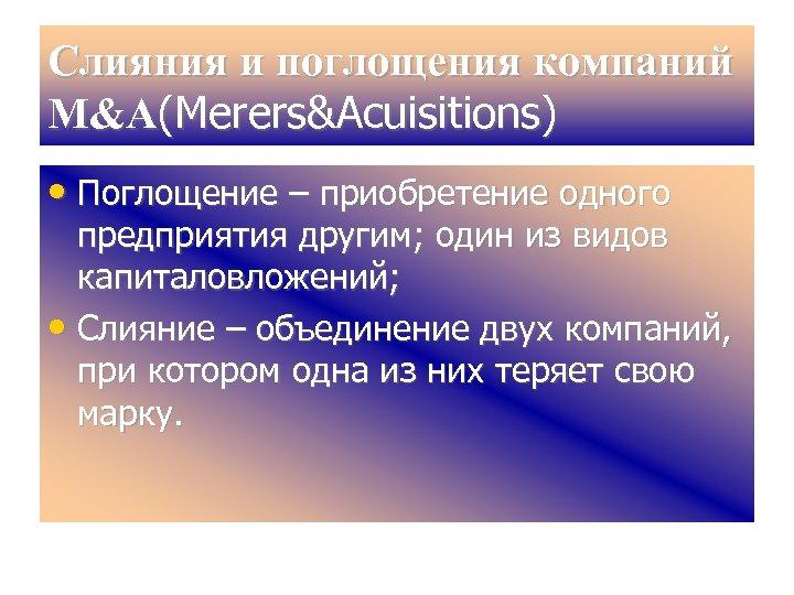 Слияния и поглощения компаний М&A(Merers&Acuisitions) • Поглощение – приобретение одного предприятия другим; один из