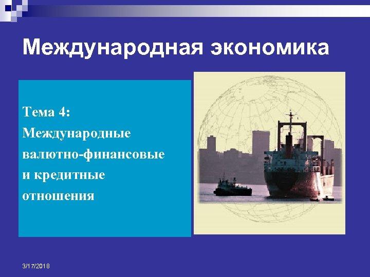 Международная экономика Тема 4: Международные валютно финансовые и кредитные отношения 3/17/2018