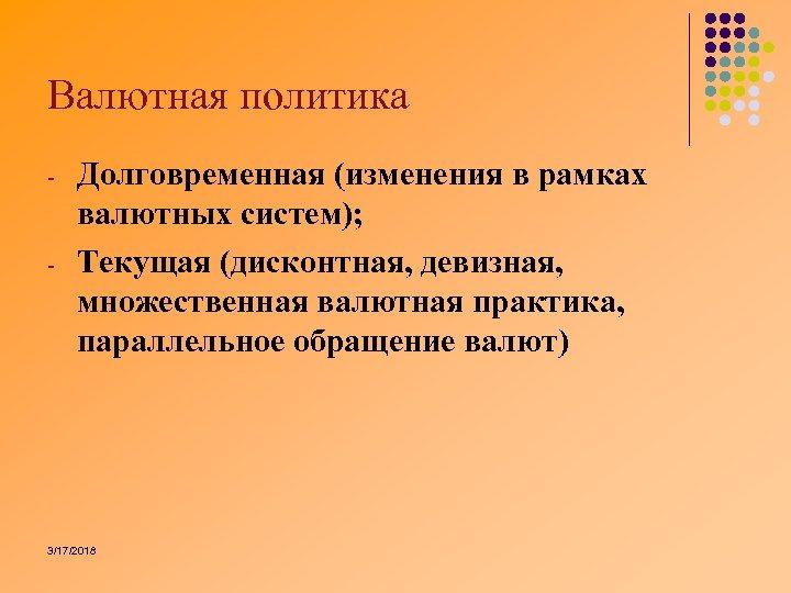 Валютная политика Долговременная (изменения в рамках валютных систем); Текущая (дисконтная, девизная, множественная валютная практика,