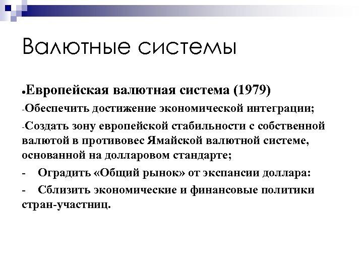 Валютные системы Европейская валютная система (1979) ● Обеспечить достижение экономической интеграции; Создать зону европейской