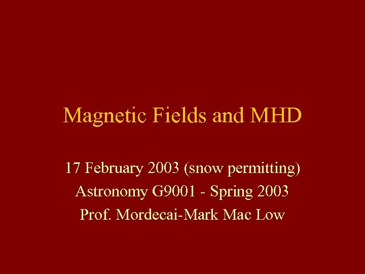 Magnetic Fields and MHD 17 February 2003 (snow permitting) Astronomy G 9001 - Spring
