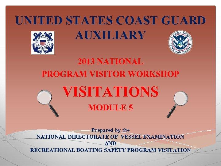 UNITED STATES COAST GUARD AUXILIARY 2013 NATIONAL PROGRAM VISITOR WORKSHOP VISITATIONS MODULE 5 Prepared