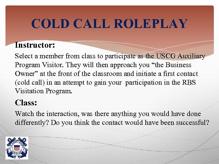 COLD CALL ROLEPLAY Instructor: Select a member from class to participate as the USCG