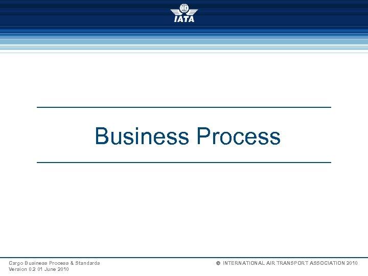 Business Process Cargo Business Process & Standards Version 0. 2 01 June 2010 Ó