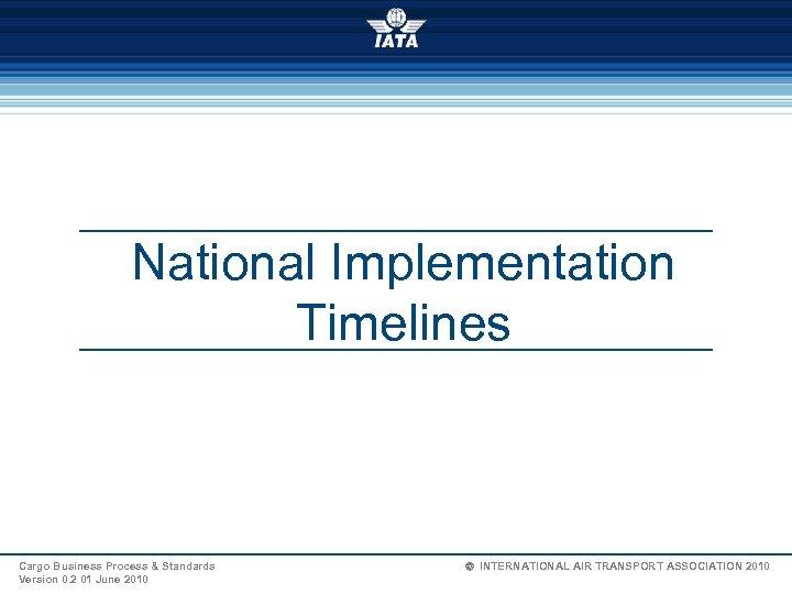 National Implementation Timelines Cargo Business Process & Standards Version 0. 2 01 June 2010
