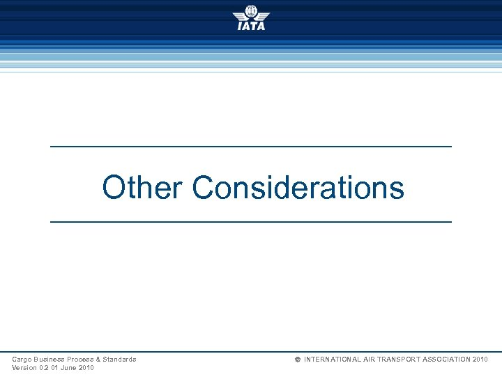 Other Considerations Cargo Business Process & Standards Version 0. 2 01 June 2010 Ó