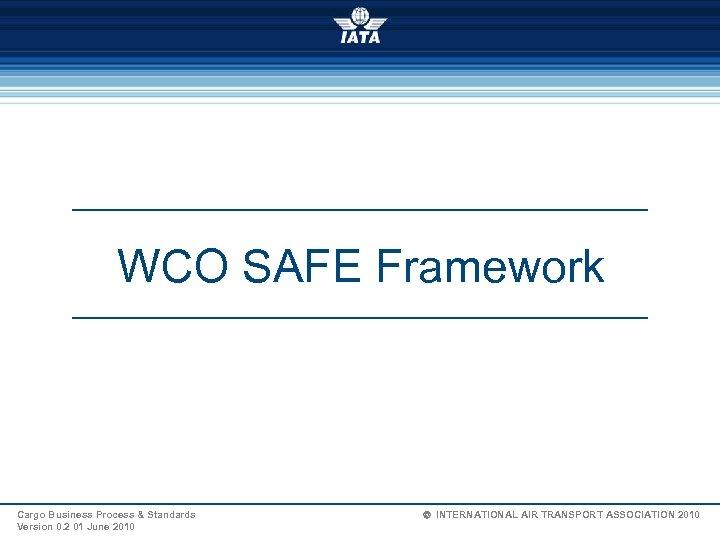WCO SAFE Framework Cargo Business Process & Standards Version 0. 2 01 June 2010