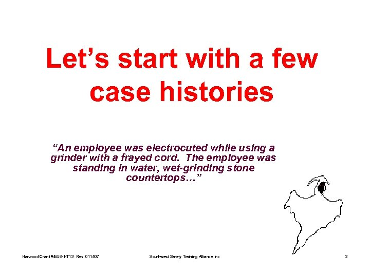 """Let's start with a few case histories """"An employee was electrocuted while using a"""