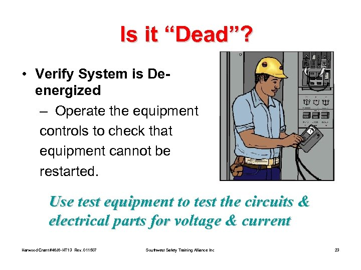 "Is it ""Dead""? • Verify System is Deenergized – Operate the equipment controls to"