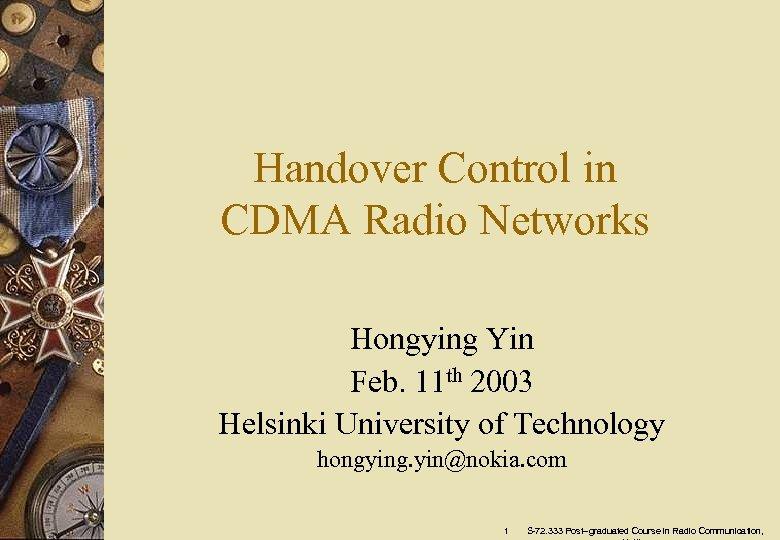 Handover Control in CDMA Radio Networks Hongying Yin Feb. 11 th 2003 Helsinki University