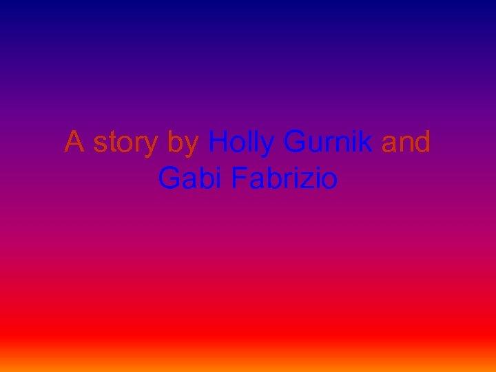 A story by Holly Gurnik and Gabi Fabrizio