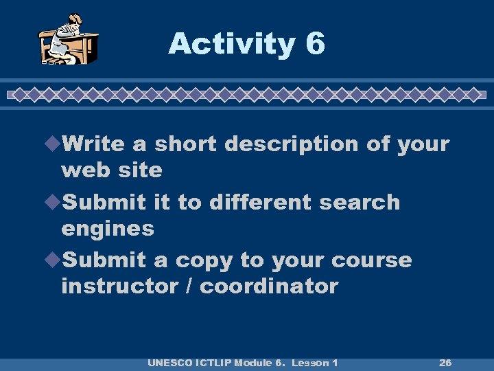 Activity 6 u. Write a short description of your web site u. Submit it