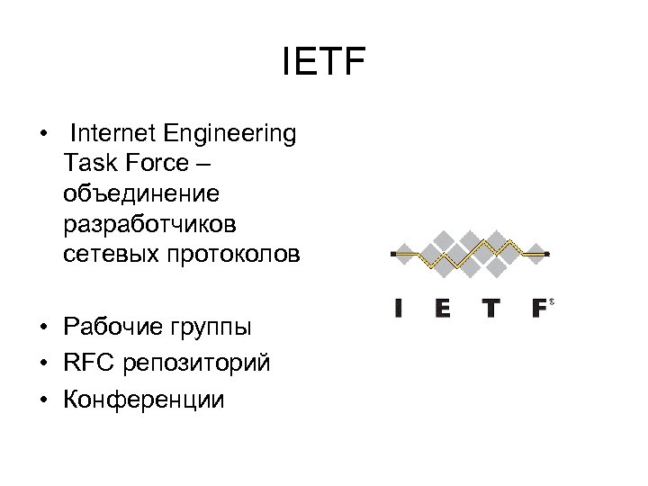 IETF • Internet Engineering Task Force – объединение разработчиков сетевых протоколов • Рабочие группы