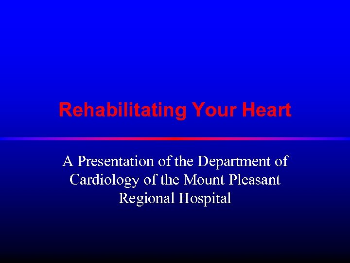 Rehabilitating Your Heart A Presentation of the Department of Cardiology of the Mount Pleasant