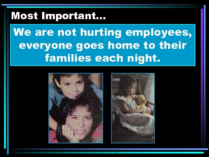 Most Important. . . We are not hurting employees, everyone goes home to their
