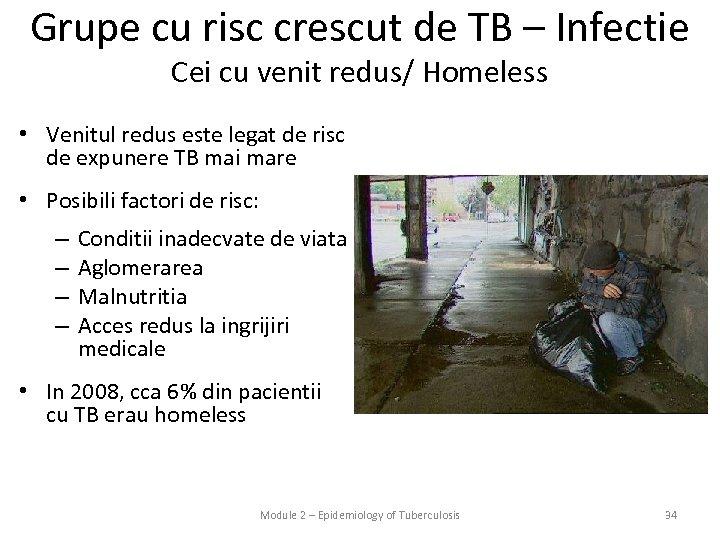 Grupe cu risc crescut de TB – Infectie Cei cu venit redus/ Homeless •