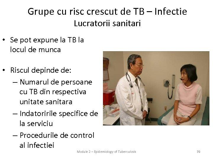 Grupe cu risc crescut de TB – Infectie Lucratorii sanitari • Se pot expune