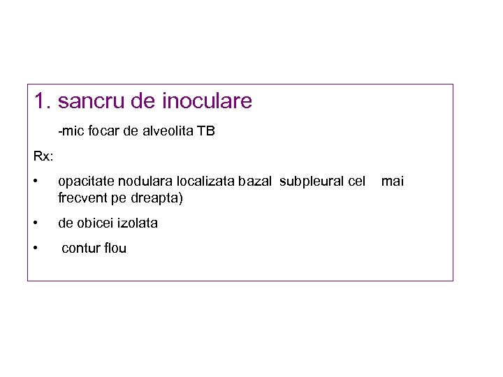 1. sancru de inoculare -mic focar de alveolita TB Rx: • opacitate nodulara localizata
