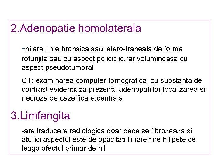 2. Adenopatie homolaterala -hilara, interbronsica sau latero-traheala, de forma rotunjita sau cu aspect policiclic,
