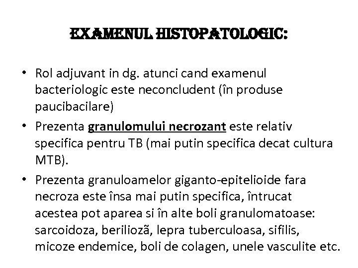 EXAMENUL HISTOPATOLOGIC: • Rol adjuvant in dg. atunci cand examenul bacteriologic este neconcludent (în