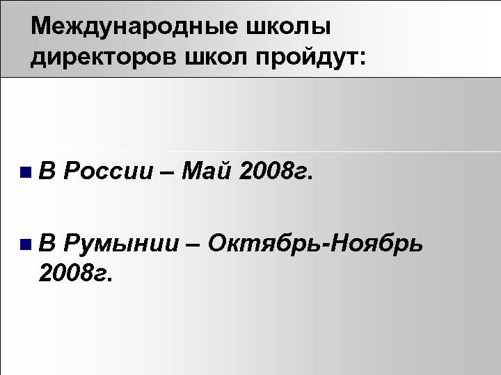 Международные школы директоров школ пройдут: n. В России – Май 2008 г. Румынии –
