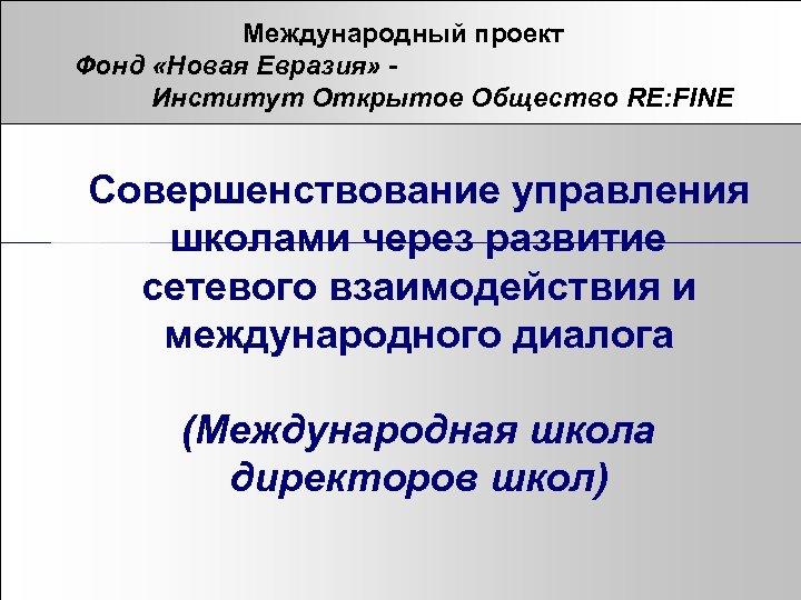Международный проект Фонд «Новая Евразия» Институт Открытое Общество RE: FINE Совершенствование управления школами через