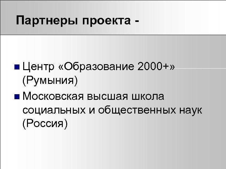 Партнеры проекта - n Центр «Образование 2000+» (Румыния) n Московская высшая школа социальных и