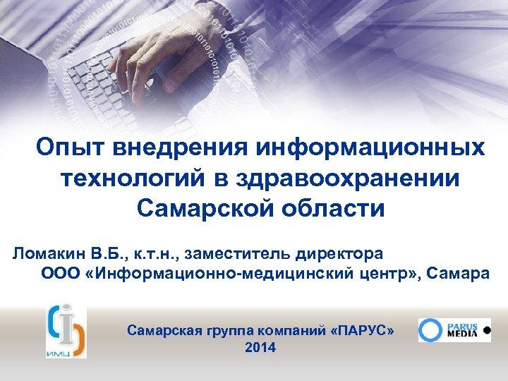 Опыт внедрения информационных технологий в здравоохранении Самарской области Ломакин В. Б. , к. т.