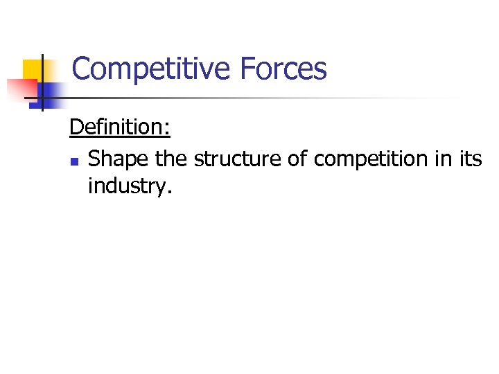 Competitive Forces Definition: n Shape the structure of competition in its industry.