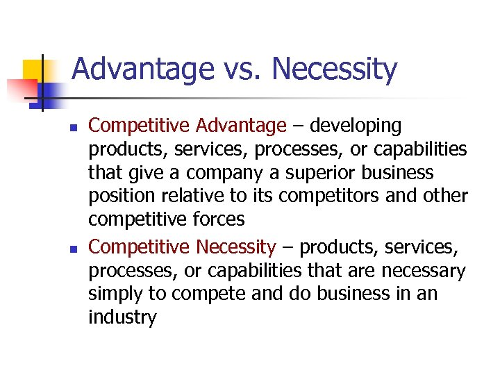 Advantage vs. Necessity n n Competitive Advantage – developing products, services, processes, or capabilities