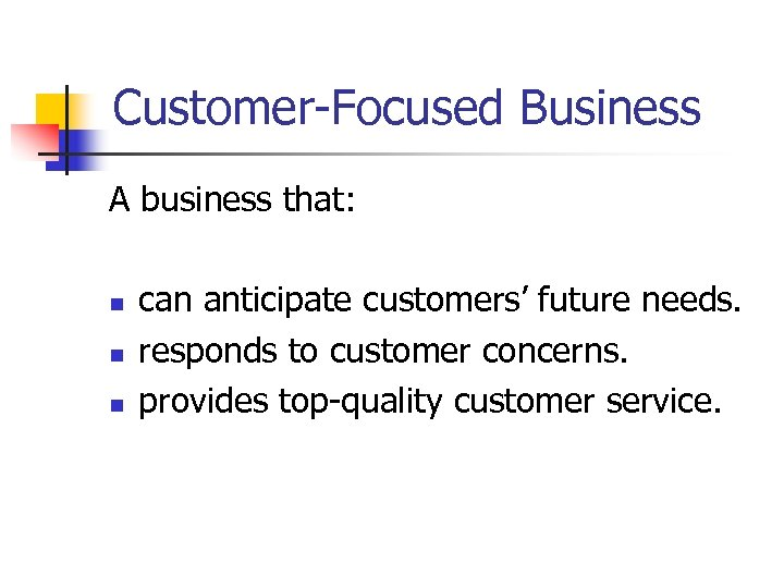 Customer-Focused Business A business that: n n n can anticipate customers' future needs. responds