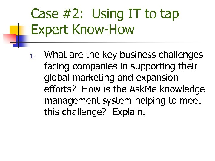 Case #2: Using IT to tap Expert Know-How 1. What are the key business