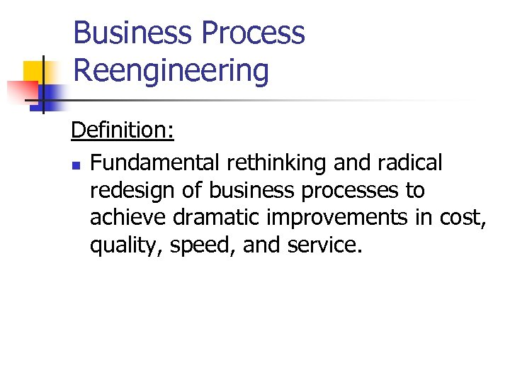 Business Process Reengineering Definition: n Fundamental rethinking and radical redesign of business processes to