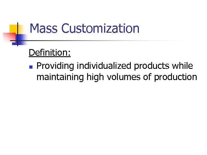 Mass Customization Definition: n Providing individualized products while maintaining high volumes of production