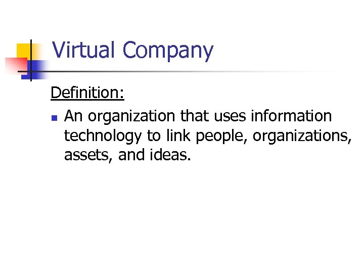 Virtual Company Definition: n An organization that uses information technology to link people, organizations,