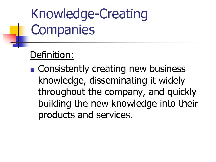 Knowledge-Creating Companies Definition: n Consistently creating new business knowledge, disseminating it widely throughout the