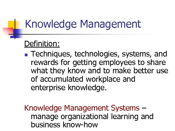 Knowledge Management Definition: n Techniques, technologies, systems, and rewards for getting employees to share