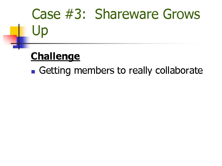 Case #3: Shareware Grows Up Challenge n Getting members to really collaborate