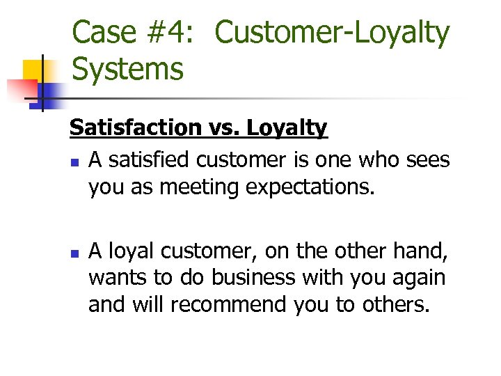 Case #4: Customer-Loyalty Systems Satisfaction vs. Loyalty n A satisfied customer is one who