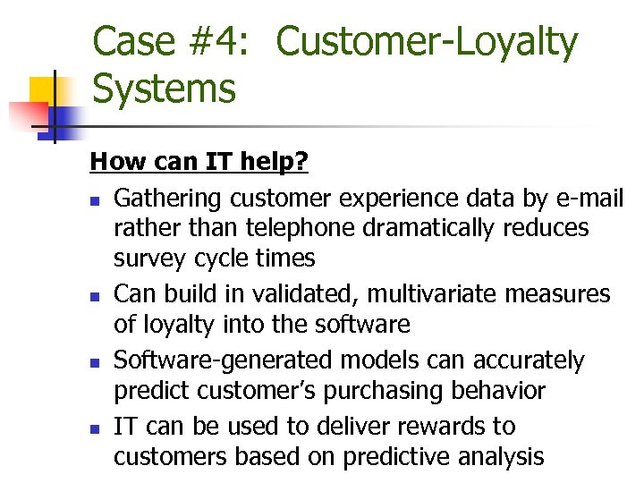 Case #4: Customer-Loyalty Systems How can IT help? n Gathering customer experience data by