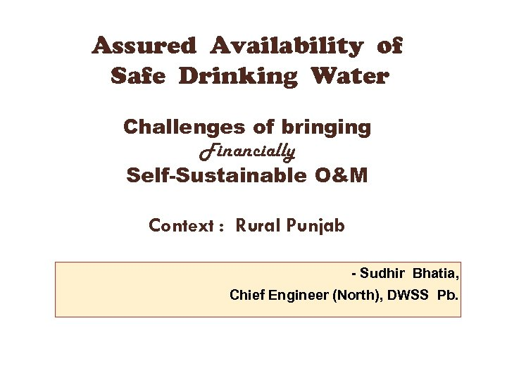 Assured Availability of Safe Drinking Water Challenges of bringing Financially Self-Sustainable O&M Context :