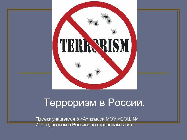 Терроризм в России. Проект учащегося 8 «А» класса МОУ «СОШ № 7» : Терроризм