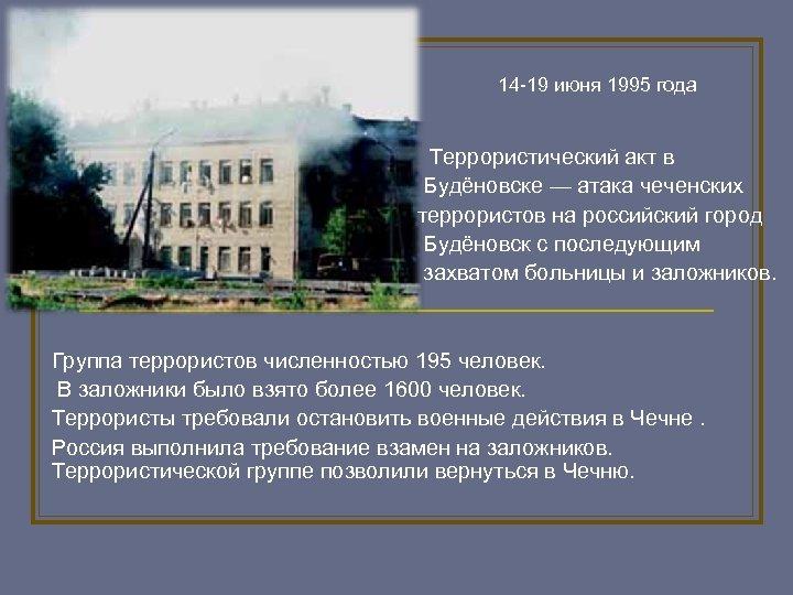 14 -19 июня 1995 года Террористический акт в Будёновске — атака чеченских террористов на