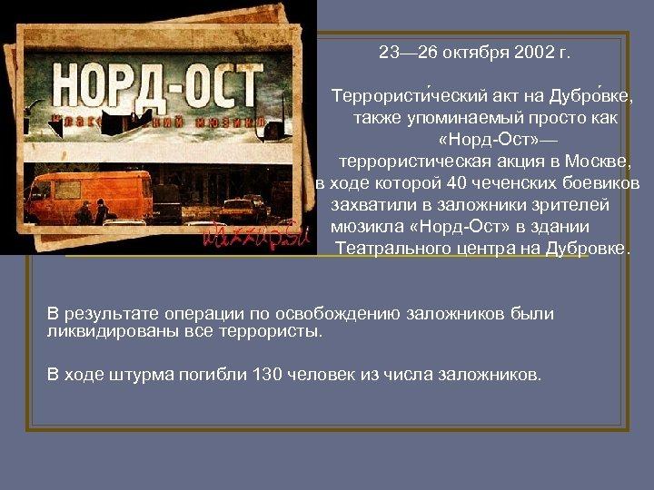 23— 26 октября 2002 г. Террористи ческий акт на Дубро вке, также упоминаемый просто