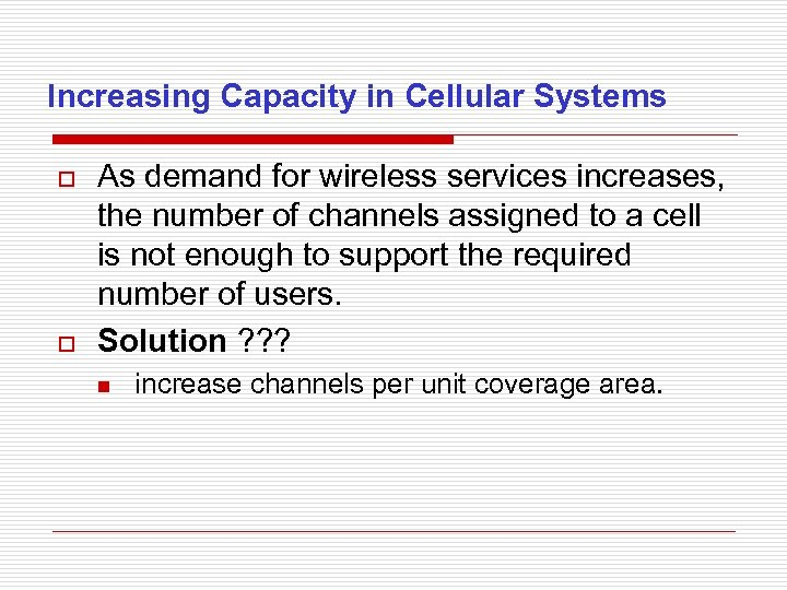 Increasing Capacity in Cellular Systems o o As demand for wireless services increases, the