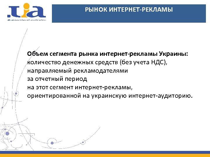 РЫНОК ИНТЕРНЕТ-РЕКЛАМЫ Объем сегмента рынка интернет-рекламы Украины: количество денежных средств (без учета НДС), направляемый