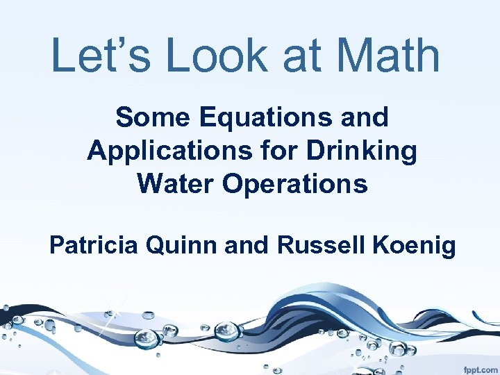 Let's Look at Math Some Equations and Applications for Drinking Water Operations Patricia Quinn