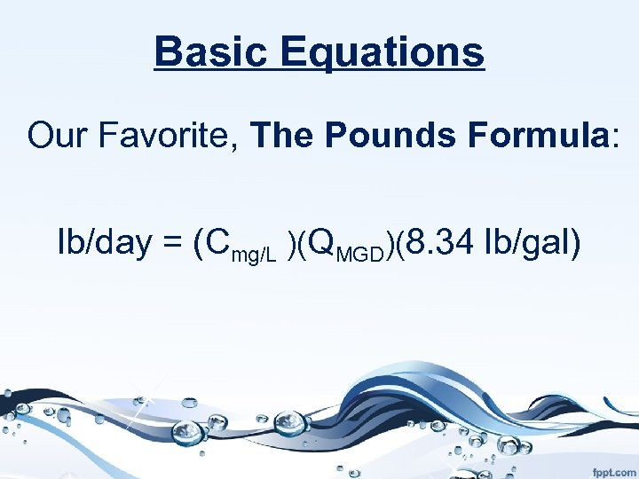 Basic Equations Our Favorite, The Pounds Formula: lb/day = (Cmg/L )(QMGD)(8. 34 lb/gal)
