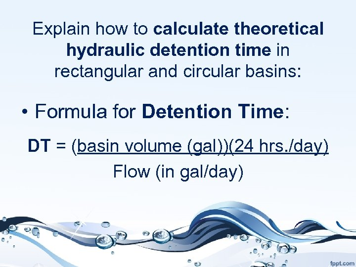 Explain how to calculate theoretical hydraulic detention time in rectangular and circular basins: •